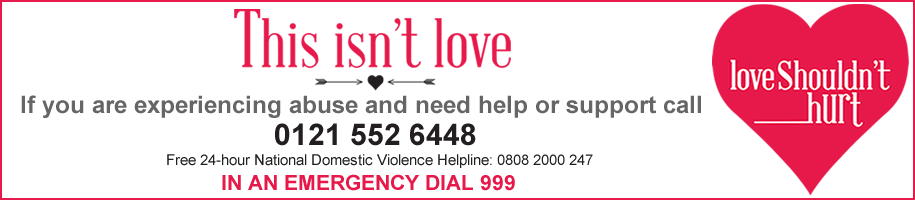 This isn't love. If you are experiencing abuse and need help or support call us on 0121 552 6448 or Free 24-hour National Domestic Violence Helpline 0808 2000 247. In an emergency dial 999.