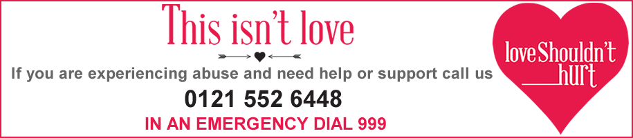 This isn't love. If you are experiencing abuse and need help or support call us on  0121 552 6448. In an emergency dial 999